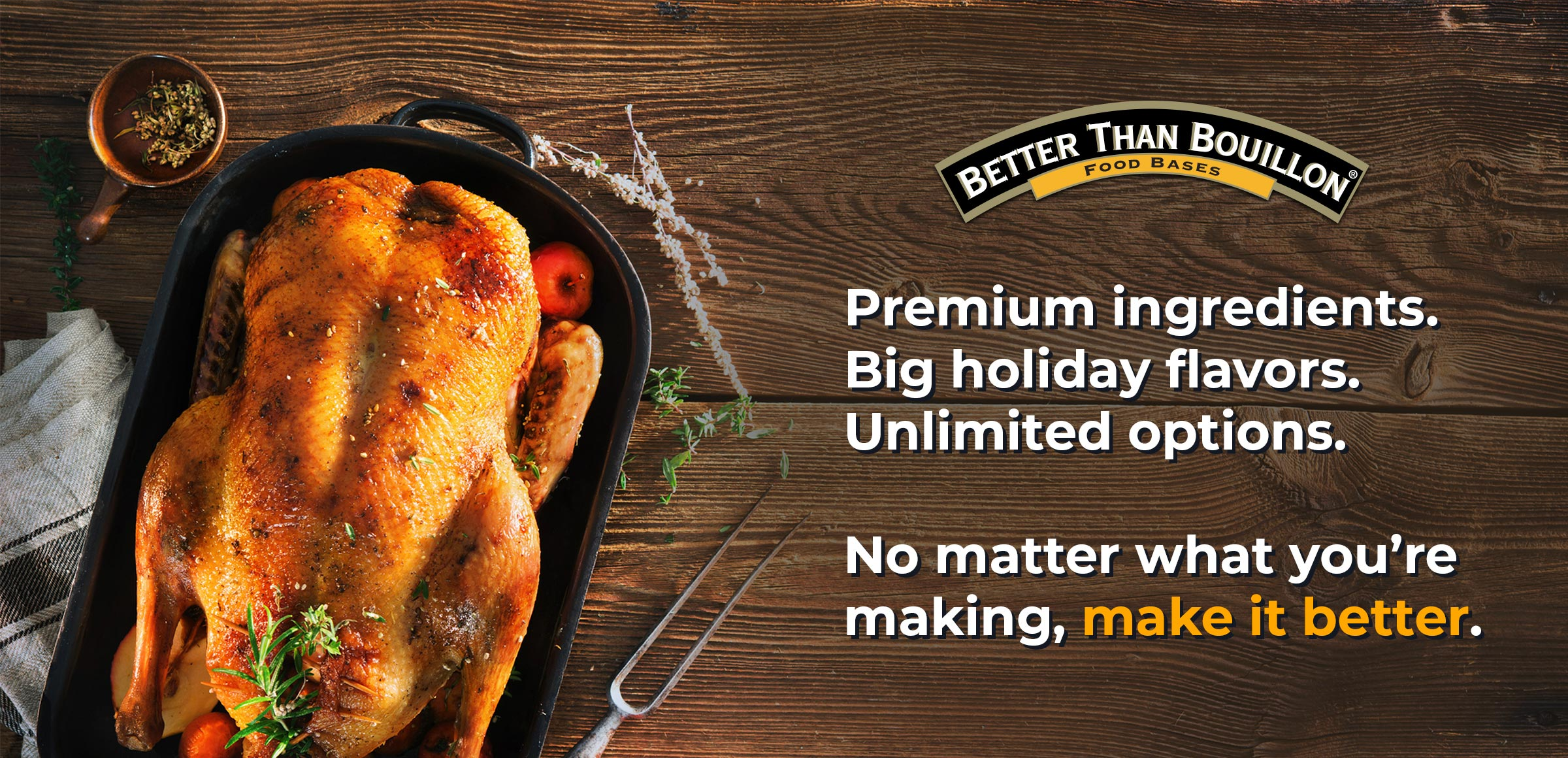 Premium ingredients. Big holiday flavors. Unlimited options. No matter what you're making, make it better.
