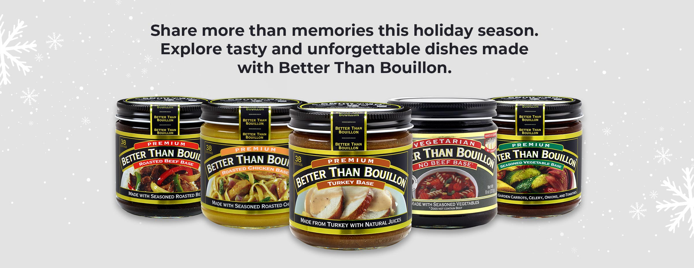 Share more than memories this holiday season. Explore tasty and unforgettable dishes made with Better Than Bouillon.